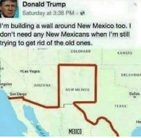 Donald Trump, Arizona, and Mexico: Donald  Trump  Saturday at 3:38 PM e  I'm building a wall around New Mexico too. I  don't need any New Mexicans when I'm still  trying to get rid of the old ones  COLORAD0  KANSAS  oLas Vega  OKLAHOM  ngeles  ARIZONA  NEW MEXIco  San Diego  Dalas  TEXAS  Ha  MEXICO