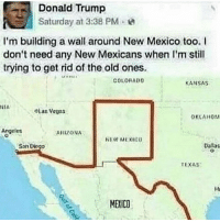 Memes, 🤖, and Kansas: Donald Trump  Saturday at 3:38 PM  I'm building a wall around New Mexico too. I  don't need any New Mexicans when I'm still  trying to get rid of the old ones.  COLORADO  KANSAS  NIA  OLas Vegas  OKLAHOM  Angeles  ARIZONA  NEW MEXIEU  Danas  San Di  TEXAS  MERICO Be honest, how many of y'all Niggas would smash the cash me outside girl!? 👀