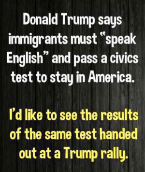 "Trump Rally: Donald Trump says  immigrants must ""speak  English"" and pass a civics  test to stay in America  I'd like to see the results  of the same test handed  out at a Trump rally"