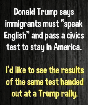 "Trump Rally: Donald Trump says  immigrants must ""speak  English"" and pass a civics  test to stay in America.  ее  n 99  I'd like to see the results  of the same test handed  out at a Trump rally"