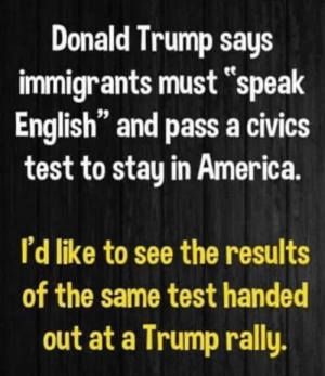 "America, Donald Trump, and Test: Donald Trump says  immigrants must speak  English"" and pass a civics  test to stay in America.  I'd like to see the results  of the same test handed  out at a Trump rally."