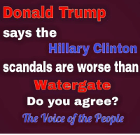 Donald Trump, Facebook, and Hillary Clinton: Donald Trump  says the  Hillary Clinton  scandals are worse than  Watergate  Do you agree?  The Voice the People Do you agree with #Trump #Election2016 #NeverHillary #HillaryForPrision #TrumpPence2016 #MAGA #SilentMajority #AmericaFirst #WaterGate facebook.com/exposethetruthtoday
