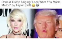 "Donald Trump, God, and Oh My God: Donald Trump singing ""Look What You Made  Me Do"" by Taylor Swift Oh my @god ( 🎥 @maestroziikos )"