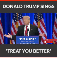 GRAB EM BY THE PUSSY: DONALD TRUMP SINGS  TRUMP  LIVE  www.DonaldUTrump.com  SUBSCRIBE  MAKE AMERICA GREAT AGAIN  TREAT YOU BETTER GRAB EM BY THE PUSSY