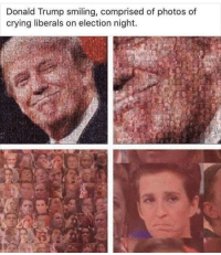 Liberals Crying: Donald Trump smiling, comprised of photos of  crying liberals on election night.