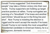 """Donald Trump, Memes, and Politics: Donald Trump suggested """"2nd Amendment  people"""" may take a Clinton victory into their own  hands. Trump supporters are holding up target  practice posters at rallies. Trump surrogates are  warning of a """"bloodbath"""" if he loses and another  said Clinton """"should be put in the firing line and  shot"""". Now Trump is insisting the election is  rigged and he won't accept the results if he loses.  Donald Trump is not merely the most unqualified  i Presidential candidate in American history, he is a  homegrown, domestic terrorist.  HOSTILE POLITICS via Hostile Politics"""