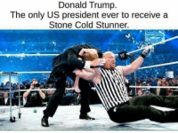 Gimme a Hell Yeah!! #: Donald Trump.  The only US president ever to receive a  Stone Cold Stunner. Gimme a Hell Yeah!! #