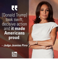 On @foxandfriends this morning, @judge_jeanine praised President Trump's decision to launch airstrikes on a Syrian air base.: Donald Trump]  took swift,  decisive action  and it made  Americans  proud  Judge Jeanine Pirro  FOX  NEWS On @foxandfriends this morning, @judge_jeanine praised President Trump's decision to launch airstrikes on a Syrian air base.