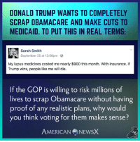 American News X [MS]: DONALD TRUMP WANTS TO COMPLETELY  SCRAP OBAMACARE AND MAKE CUTS TO  MEDICAID. TO PUT THIS IN REAL TERMS:  Sarah Smith  September 25 at 12:08pm  My lupus medicines costed me nearly $900 this month. With insurance. If  Trump wins, people like me will die.  If the GOP is willing to risk millions of  lives to scrap Obamacare without having  proof of any realistic plans, why would  you think voting for them makes sense?  AMERICAN NEWSX American News X [MS]