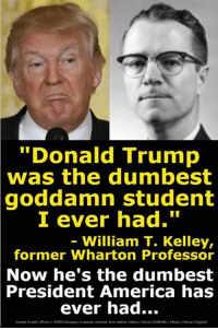 "Really American: ""Donald Trump  was the dumbest  goddamn student  I ever had.""  - William T. Kelley,  former Wharton Professor  Now he's the dumbest  President  America has  ever had...  image Credit UPen 1 ONS Changes cropped, resized, test added. hitpsfty2M8381 psbity2At Really American"