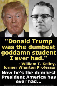 "America, Donald Trump, and Trump: ""Donald Trump  was the dumbest  goddamn student  I ever had.""  William T. Kelley,  former Wharton Professor  Now he's the dumbest  President  America has  ever had..."