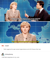 Donald Trump, Snl, and Yeah: Donald Trump was very critical of you winning  the title. Hesays you're ruining Germany.  Oh yeah guess lhe  earlier stuff.  sNL snlgifs  TIME magazine this week named Angela Merkel as its 2015 Person of the Year  ohdangitsang  I felt that response in my core