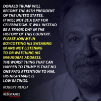 Via TRM - Trump Resistance Movement: DONALD TRUMP WILL  BECOME THE 45TH PRESIDENT  OF THE UNITED STATES.  IT WILL NOT BE A DAY FOR  CELEBRATION. IT WILL INSTEAD  BE A TRAGIC DAY IN THE  HISTORY OF THIS COUNTRY.  PLEASE JOIN ME IN  BOYCOTTING HIS SWEARING  IN AND NOTLISTENING  TO OR WATCHING HIS  INAUGURAL ADDRESS.  THE WORST THING THAT CAN  HAPPEN TO TRUMP IS THATNO  ONE PAYS ATTENTION TO HIM  HIS NIGHTMARE IS  LOW RATINGS.  ROBERT REICH  TRUMP  RESISTANCE  MOVEMENT Via TRM - Trump Resistance Movement