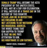 DONALD TRUMP WILL BECOME THE 45TH  PRESIDENT OF THE UNITED STATES.  IT WILL NOT BE A DAY FOR CELEBRATION.  IT WILL INSTEAD BE A TRAGIC DAY IN THE  HISTORY OF THIS COUNTRY  PLEASE JOIN ME IN BOYCOTTING  HIS SWEARING IN AND  NOT LISTENING TO OR WATCHING  HISINAUGURAL ADDRESS.  THE WORST THING THAT  CAN HAPPEN TO TRUMP  IS THAT NO ONE PAYS  ATTENTION TO HIM  HIS NIGHTMARE IS LOW RATINGS.  ROBERT REICH, ECONOMIST  OCCUPY DEMOCRATS It's the least we can do.