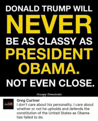 Donald Trump, Memes, and Obama: DONALD TRUMP WILL  NEVER  BE AS CLASSY AS  PRESIDENT  OBAMA  NOT EVEN CLOSE.  occupy Democrats  Greg Curtner  I don't care about his personality. I care about  whether or not he upholds and defends the  constitution of the United States as Obama  has failed to do.