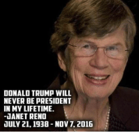 Just sayin': DONALD TRUMP WILL  NEVER BE PRESIDENT  IN MY LIFETIME.  -JANET RENO  JULY 21, 1938 Nov 2016 Just sayin'