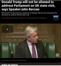 Uh, what?: Donald Trump will not be allowed to  address Parliament on UK state visit,  says Speaker John Bercow  MPs break into spontaneous applause as Speaker says he will not permit the  President to address Westminster Hall  Like  Jon Stone  Political Correspondent l ajoncstone I Monday 6 February 2017 16:45 GMT  Click to follow  Indy Politics  Donald Trump is set to visit the UK later this year  popul AR VIDEOS Uh, what?