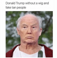 Black Lives Matter, Donald Trump, and Fake: Donald Trump without a wig and  fake tan people Not that looks should matter, found this interesting though 🤔 ––––––––––––––––––––––––––– 👍🏻 Turn On Post Notifications! 📝 Register To Vote 📢 Raise Awareness For Our Revolution 💰 Donate to Bernie ––––––––––––––––––––––––––– FeelTheBern DemDebate BernieSanders Bernie2016 Hillary2016 GopDebate Obama HillaryClinton President BernieSanders2016 election2016 trump2016 Vegan BlackLivesMatter SanDiego Vote California Cali Caucus Primary WhichHillary NeverHillary HillaryForPrison Losangeles DropOutHillary Fresno Sacramento oakland sanfrancisco –––––––––––––––––––––––––––