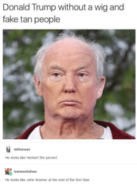 Donald Trump, Fake, and Saw: Donald Trump without a wig and  fake tan people  talibanese  He looks like Herbert the pervert  lexistentialism  He looks like John Kramer at the end of the first Saw