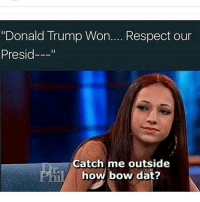 "😂😂😂😂😃: ""Donald Trump Won.... Respect our  Presid  Catch me outside  how bow dat? 😂😂😂😂😃"