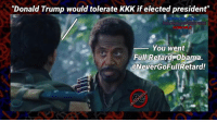 """""""Donald Trump would tolerate KKK if elected president""""  You went  Full Retard Obama.  NeverGoFullRetard! Today Obama stated, """"Donald Trump would tolerate the KKK if elected president""""!  #DemocratsHaveJumpedTheShark You went Full Retard Obama, #NeverGoFullRetard"""