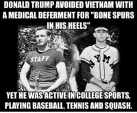 "defer: DONALD TRUMPAVOIDED VIETNAM WITH  A MEDICAL DEFERMENT FOR ""BONE SPURS  IN HIS HEELS""  STAFF  YETHE WAS ACTIVE INCOLLEGE SPORTS,  PLAYING BASEBALL, TENNIS ANDSQUASH."