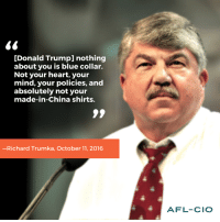 "What's YOUR response to Donald J. Trump referring to himself as a ""blue-collar worker?""  http://on.mash.to/2dio8vP #1uVote: [Donald Trumpl nothing  about you is blue collar.  Not your heart, your  mind, your policies, and  absolutely not your  made-in-China shirts.  -Richard Trumka, October 11, 2016  AFL-CIO What's YOUR response to Donald J. Trump referring to himself as a ""blue-collar worker?""  http://on.mash.to/2dio8vP #1uVote"