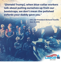 "That time when Donald Trump had the audacity to refer to himself as a ""blue-collar worker."" ---> http://on.mash.to/2dio8vP: ""[Donald Trumpl, when blue-collar workers  talk about pulling ourselves up from our  bootstraps, we don't mean the polished  oxfords your daddy gave you.""  -AFL-clo President Richard Trumka  Oct. 11, 2016  16  AFL-CIO That time when Donald Trump had the audacity to refer to himself as a ""blue-collar worker."" ---> http://on.mash.to/2dio8vP"
