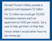 Tax Money: Donald Trump's military parade is  going to cost taxpayers 12 million.  For 12 million we could get 10,000  homeless veterans each an  apartment at 1000 per month...for a  year to help get them on their feet.  I know where l would rather have my  tax money go.