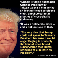 "Beijing, Donald Trump, and Memes: ""Donald Trump's phone call  with the President of  Taiwan wasn't a blunder by  an inexperienced president  elect, unschooled in the  niceties of cross-straits  diplomacy.  ""It was a deliberate move  and a brilliant one at that.  ""The very idea that Trump  could not speak to Taiwan's  President because it would  anger Beijing is precisely  the kind of weak-kneed  subservience that Trump  promised to eliminate as  President.""  MARC THIESSEN #TuesdayMotivation"