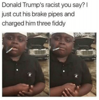 😂😂😂😂😂 pettypost pettyastheycome straightclownin hegotjokes jokesfordays itsjustjokespeople itsfunnytome funnyisfunny randomhumor donaldtrump: Donald Trump's racist you say?  just cut his brake pipes and  charged him three fiddy 😂😂😂😂😂 pettypost pettyastheycome straightclownin hegotjokes jokesfordays itsjustjokespeople itsfunnytome funnyisfunny randomhumor donaldtrump