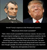 """When you're taking a test and you don't know the answer a question: Donald Trump's response to Bob Woodward's question,  """"Why do you think Lincoln succeeded?""""  """"Well, think Lincoln succeeded for numerous reasons. He was a man  who was of great intelligence, which most presidents would be. But he  was a man of great intelligence, but he was also a man that did  something that was a very vital thing to do at that time. Ten years  before or 20 years before, what he was doing would never have even  been thought possible. So he did something that was a very important  thing to do, and especially at that time."""" When you're taking a test and you don't know the answer a question"""