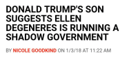 Ellen DeGeneres, Tumblr, and Blog: DONALD TRUMP'S SON  SUGGESTS ELLEN  DEGENERES IS RUNNING A  SHADOW GOVERNMENT  BY NICOLE GOODKIND ON 1/3/18 AT 11:22 AM chandra-nyalaar:I, for one, welcome our new lesbian overlords