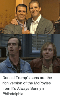 Now it all makes sense.: Donald Trump's sons are the  rich version of the McPoyles  from It's Always Sunny in  Philadelphia Now it all makes sense.