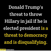 Donald Trump is a threat to America.  Image by Occupy Democrats, LIKE our page for more!: Donald Trump's  threat to throw  Hillary in jail if he is  elected president is a  threat to democracy  and is disqualifying  OCCUPY DEMOCRATS Donald Trump is a threat to America.  Image by Occupy Democrats, LIKE our page for more!