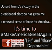"""Donald Trump, Memes, and Presidential Election: Donald Trump's Victory in the  presidential election has given me  a renewed sense of hope for America  It's time to  MakeAmericaGreatAgain  """"Like"""" and """"Share""""  LIKE US ON  FACEBOOK/  NATION IN  Deplorables!  DISTRESS HELL YEAH....IT'S TIME TO #MAKEAMERICAGREATAGAIN"""