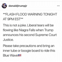 Supreme, Supreme Court, and Blue: donaldjtrumpir  **FLASH FLOOD WARNING TONIGHT  AT 9PM EST*  This is not a joke. Liberal tears will be  flowing like Niagra Falls when Trump  announces his second Supreme Court  Justice  Please take precautions and bring an  inner tube or boogie board to ride this  Blue Wave