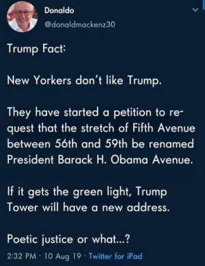 Or What: Donaldo  @donaldmackenz30  Trump Fact  New Yorkers don't like Trump.  They have started a petition to re-  quest that the stretch of Fifth Avenue  between 56th and 59th be renamed  President Barack H. Obama Avenue.  If it gets the green light, Trump  Tower will have a new address  Poetic justice or what...?  2:32 PM 10 Aug 19 Twitter for iPad