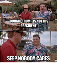 DONALDTRUMPIS NOTHIS  PRESIDENT!  SEE NOBODY CARES