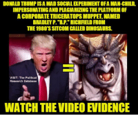 """WATCH THE VIDEO: https://www.youtube.com/watch?v=LQmbttoxUeE   Exposing Dirty Donald Trump https://tmblr.co/ZFotut29RiRWu: DONALDTRUMPISA MADSOCIALEKPERIMENTOFA MAN-CHILD.  IMPERSONATINGANDPLAGIARIINGTHEPLATFORMOF  A CORPORATE TRICERATOPS MUPPE,NAMED  BRADLEY P. """"BP RICHFIELD FROM  THE 1980 SSITCOM CALLEDDINOSAURS.  VISIT: The Political  Research Database  WATCH THE VIDEO EVIDENCE WATCH THE VIDEO: https://www.youtube.com/watch?v=LQmbttoxUeE   Exposing Dirty Donald Trump https://tmblr.co/ZFotut29RiRWu"""