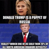 DONALDTRUMPISAPUPPET OF  RUSSIA  REALLY? WHICH ONE OF US SOLD THEM 20%OF  ALL NORTH AMERICAN URANIUM DEPOSITS? ~Hollie