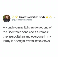 Family, Memes, and Abortion: donate to abortion funds  @queenozymandias  IVAL  My uncle on my ltalian side got one of  the DNA tests done and it turns out  theyre not Italian and everyone in my  family is having a mental breakdown Post 1623: y the hELL havent u followed @kalesaladquotes yet