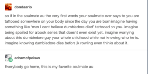 Soulmate AU: dondaario  so if in the soulmate au the very first words your soulmate ever says to you are  tattooed somewhere on your body since the day you are bon imagine having  something like 'man I cant believe dumbledore died' tattooed on you. imagine  being spoiled for a book series that doesnt even exist yet. imagine worrying  about this dumbledore guy your whole childhood while not knowing who he is.  imagine knowing dumbledore dies before jk rowling even thinks about it.  adramofpoison  Everybody go home, this is my favorite soulmate au Soulmate AU