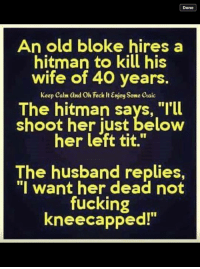 """Fucking, Memes, and Keep Calm: Done  An old bloke hires a  hitman to kill his  wife of 40 years.  keep calm and Oh Feck ItEnjoy Some caic  The hitman says, """"I'll  shoot her just below  her left tit.""""  The husband replies,  """"I want her dead not  fucking  kneecapped!"""" Thanks Neil"""