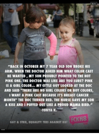 """Dank, Doctor, and Breast Cancer: Done  """"BACK IN OCTOBER MY 7 YEAR OLD SON BROKE HIS  ARM. WHEN THE DOCTOR ASKED HIM WHAT COLOR CAST  HE WANTED, MY SON PROUDLY POINTED TO THE HOT  PINK ONE. THE DOCTOR WAS LIKE ARE YOU SURE? PINK  IS A GIRL coLOR... MY LITTLE GUY LooKED AT THE DOc  AND SAID """"THERE ARE NO GIRL COLORS OR B0Y COLORS,  I WANT A PINK CAST BECAUSE IT'S BREAST CANCER  MONTH"""" THE DOC TURNED RED. THE NURSE GAVE MY SON  A KISS ANDI PUFFED OUT LIKE A PROUD MAMA BIRD.""""  TONYA K.  PCKH8  GAY & STR8, EQUALITY TEES AGAINST H8! 'Stuff that never happened' marathon."""