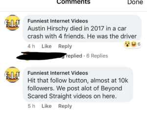 Sometimes the pic matters: Done  Comments  Funniest Internet Videos  Austin Hirschy died in 2017 in a car  crash with 4 friends. He was the driver  4 h Like Reply  replied 6 Replies  Funniest Internet Videos  Hit that follow button, almost at 10k  followers. We post alot of Beyond  Scared Straight videos on here.  5 h Like Reply Sometimes the pic matters