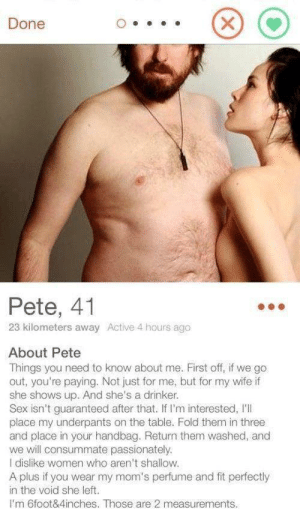 Pete is a cool guy: Done  Pete, 41  23 kilometers away Active 4 hours ago  About Pete  Things you need to know about me. First off, if we go  out, you're paying. Not just for me, but for my wife if  she shows up. And she's a drinker.  Sex isn't guaranteed after that. If I'm interested, I'l  place my underpants on the table. Fold them in three  and place in your handbag. Return them washed, and  we will consummate passionately.  I dislike women who aren't shallow.  A plus if you wear my mom's perfume and fit perfectly  in the void she left.  Im 6foot&4inches. Those are 2 measurements.  X Pete is a cool guy