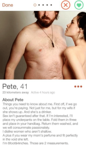 Pete the Baller: Done  Pete, 41  23 kilometers away Active 4 hours ago  About Pete  Things you need to know about me. First off, if we go  out, you're paying. Not just for me, but for my wife if  she shows up. And she's a drinker.  Sex isn't guaranteed after that. If I'm interested, I'll  place my underpants on the table. Fold them in three  and place in your handbag. Return them washed, and  we will consummate passionately.  I dislike women who aren't shallow.  A plus if you wear my mom's perfume and fit perfectly  in the void she left.  I'm 6foot&4inches. Those are 2 measurements. Pete the Baller