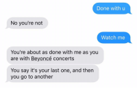Beyonce, Relationships, and Texting: Done with u  No you're not  Watch me  You're about as done with me as you  are with Beyoncé concerts  You say it's your last one, and then  you go to another Well, yeah, but you're no @beyonce