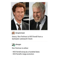 Will Ferrell, Trendy, and Rice: dong stomper  theory: Ron Perlman is Will Ferrell from a  dystopian cyberpunk future  zilnogre  Ron Perlman is either:  Will Ferrell stung by a hundred bees  Will Ferrell's mega evolution I really want wine, hot dogs, or rice and I have none